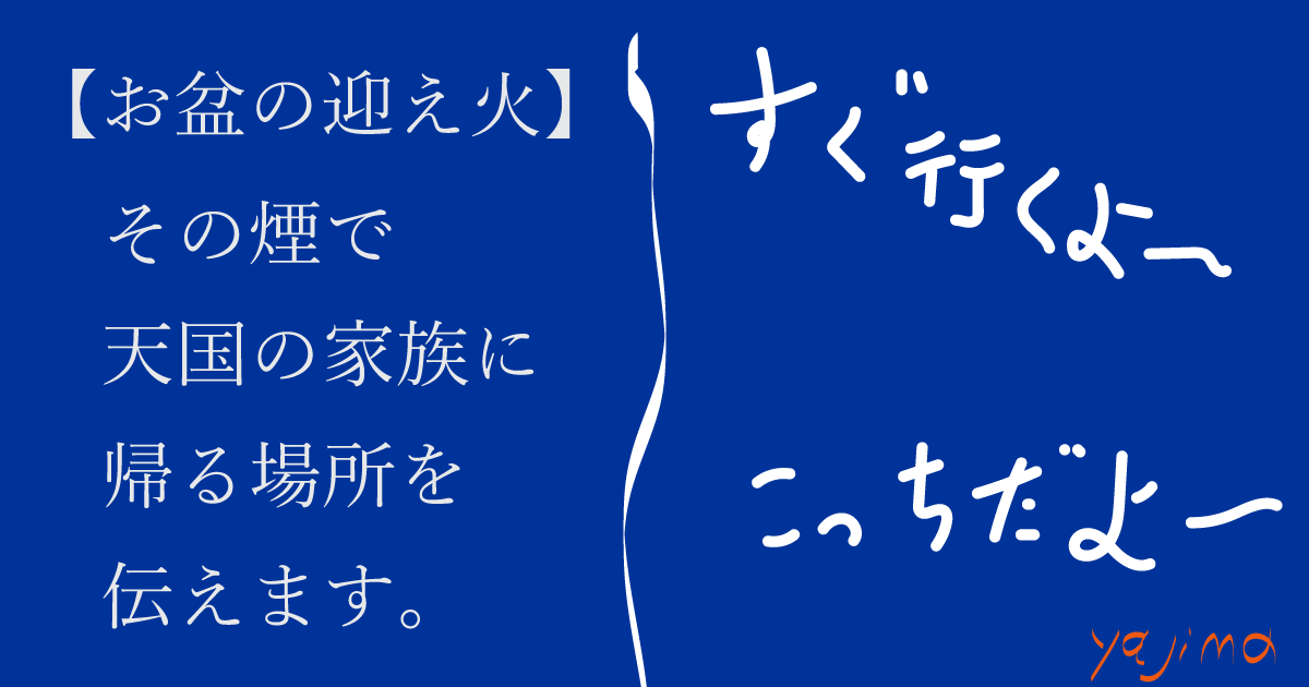 【お盆の迎え火】 その煙で 天国の家族に 帰る場所を 伝えます。「こっちだよ~」「すぐ行くよ~」これからのライフデザインを提案するブログ「みらいメモ:暮らしと仕事を200字で」の記事「お盆=天国の家族と一緒!」のOGP画像です。企画制作・矢嶋剛(綴り手 矢嶋ストーリーtokyo)。